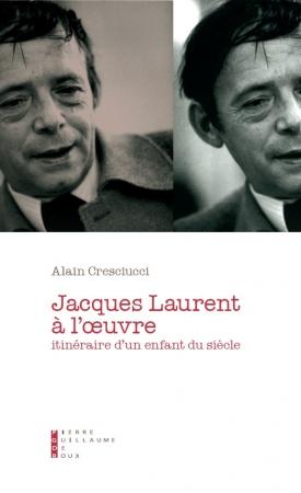 Jacques Laurent à l'œuvre, itinéraire d'un enfant du siècle, éditions Pierre-Guillaume de Roux